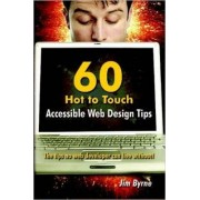 60 Hot to Touch Accessible Web Design Tips - the Tips No Web Developer Can Live Without! by Jim Byrne