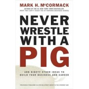 Never Wrestle with a Pig and Ninety Other Ideas to Build Your Business and Career by Mark H McCormack