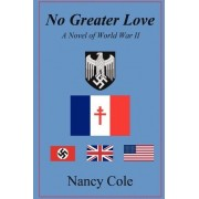 No Greater Love, a Novel of World War II by Nancy Cole