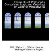Elements of Philosophy Comprising Logic and Ontology or General Metaphysics by Hill Walter H (Walter Henry)