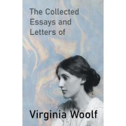 The Collected Essays and Letters of Virginia Woolf - Including a Short Biography of the Author by Virginia Woolf