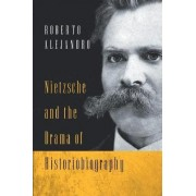 Nietzsche and the Drama of Historiobiography by Roberto Alejandro