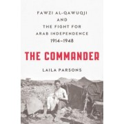 The Commander: Fawzi Al-Qawuqji and the Fight for Arab Independence 1914 1948