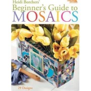 Beginner's Guide to Mosaics by Heidi Borchers