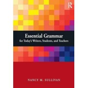 Essential Grammar for Today's Writers, Students, and Teachers by Nancy M. Sullivan