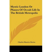 Mystic London or Phases of Occult Life in the British Metropolis by Charles Maurice Davies