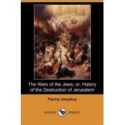 The Wars of the Jews; Or, History of the Destruction of Jerusalem (Dodo Press) by Flavius Josephus