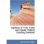 Sophisms of Free-Trade and Popular Political Economy Examined by John Barnard Byles