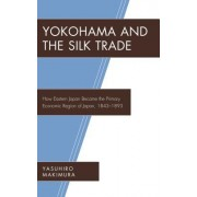Yokohama and the Silk Trade: How Eastern Japan Became the Primary Economic Region of Japan, 1843-1893
