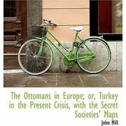 The Ottomans in Europe; Or, Turkey in the Present Crisis, with the Secret Societies' Maps by John Mill