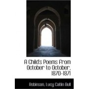 A Child's Poems from October to October, 1870-1871 by Robinson Lucy Catlin Bull