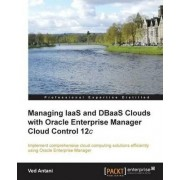 Managing IaaS and DBaaS Clouds with Oracle Enterprise Manager Cloud Control 12c by Ved Antani