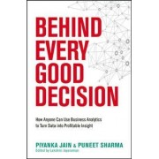 Behind Every Good Decision: How Anyone Can Use Business Analytics to Turn Data into Profitable Insight by Piyanka Jain