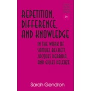 Repetition, Difference, and Knowledge in the Work of Samuel Beckett, Jacques Derrida, and Gilles Deleuze by Sarah Gendron
