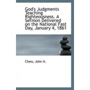 God's Judgments Teaching Righteousness. a Sermon Delivered on the National Fast Day, January 4, 1861 by Chew John H
