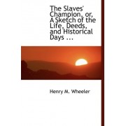 The Slaves' Champion, Or, a Sketch of the Life, Deeds, and Historical Days ... by Henry M Wheeler
