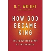 How God Became King: The Forgotten Story Of The Gospels by N. T. Wright