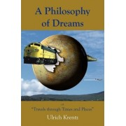 A Philosophy of Dreams or Travels Through Times and Places by Ulrich Krentz