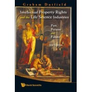 Intellectual Property Rights and the Life Science Industries: Past, Present and Future by Graham Dutfield