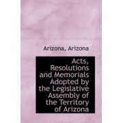 Acts, Resolutions and Memorials Adopted by the Legislative Assembly of the Territory of Arizona by Arizona