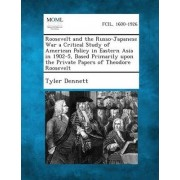 Roosevelt and the Russo-Japanese War a Critical Study of American Policy in Eastern Asia in 1902-5, Based Primarily Upon the Private Papers of Theodore Roosevelt by Tyler Dennett