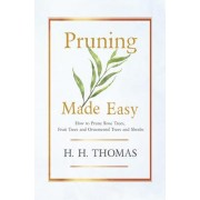 Pruning Made Easy - How To Prune Rose Trees, Fruit Trees And Ornamental Trees And Shrubs by H. H. Thomas