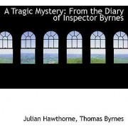 A Tragic Mystery from the Diary of Inspector Byrnes by Thomas Byrnes Julian Hawthorne