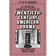 A Critical Introduction to Twentieth-Century American Drama: Volume 1, 1900-1940 by Christopher Bigsby