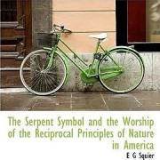 The Serpent Symbol and the Worship of the Reciprocal Principles of Nature in America by Ephraim George Squier