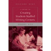 A Guide to Creating Student-Staffed Writing Centers, Grades 6-12 by Richard Kent