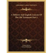 A Hebrew and English Lexicon of the Old Testament Part 1 by Francis Brown