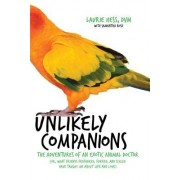 Unlikely Companions: The Adventures of an Exotic Animal Doctor (Or, What Friends Feathered, Furred, and Scaled Have Taught Me about Life an