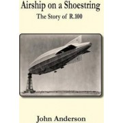 Airship on a Shoestring the Story of R 100 by John Anderson