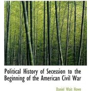 Political History of Secession to the Beginning of the American Civil War by Daniel Wait Howe
