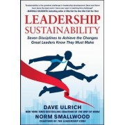 Leadership Sustainability: Seven Disciplines to Achieve the Changes Great Leaders Know They Must Make by Dave Ulrich