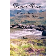 Dear One, Where Have You Been ? by Emilia N Young
