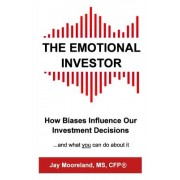 The Emotional Investor: How Biases Influence Your Investment Decisions...and What You Can Do about It