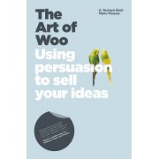 The Art of Woo - Using Persuasion to Sell Your Ideas by Richard Shell
