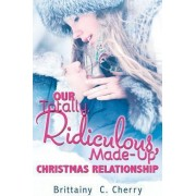 Our Totally, Ridiculous, Made-Up Christmas Relationship by Brittainy Chantal Cherry