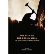 The Fall of the Berlin Wall by Jeffrey A. Engel