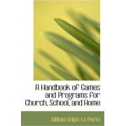 A Handbook of Games and Programs for Church, School, and Home by William Ralph La Porte