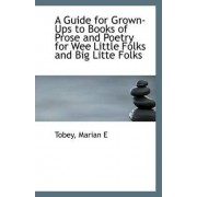 A Guide for Grown-Ups to Books of Prose and Poetry for Wee Little Folks and Big Litte Folks by Tobey Marian E