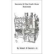 Secrets of the Craft Show Business by Robert M Secreti Jr