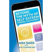 Beyond the Myth of Self-Esteem by John Smith