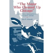 Mayor Who Cleaned Up Chicago by John R. Schmidt