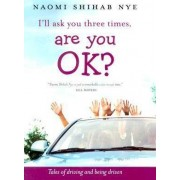 I'll Ask You Three Times, Are You Ok? by Naomi Shihab Nye