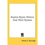 Baptist Hymn Writers And Their Hymns by Henry S. Burrage