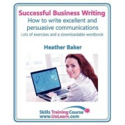 Successful Business Writing - How to Write Business Letters, Emails, Reports, Minutes and for Social Media - Improve Your English Writing and Grammar by Heather Baker