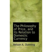 The Philosophy of Price, and Its Relation to Domestic Currency by Nelson A Dunning