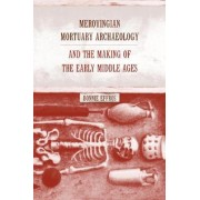 Merovingian Mortuary Archaeology and the Making of the Early Middle Ages by Bonnie Effros